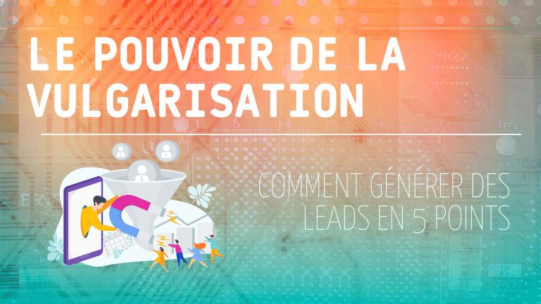 Read more about the article Le pouvoir de la vulgarisation : Comment générer des leads en 5 points
